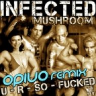 Infected Mushroom - U R So Fucked  (Opiuo Remix)