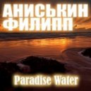 Аниськин Филипп - Paradise Water ()