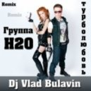 ГРУППА H2O (Экс-Турбомода) - Турболюбовь  (Dj Vlad Bulavin Remix 2013)