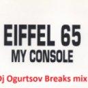 Eiffel 65 - My console  (Dj Ogurtsov Breaks mix)