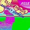 Dj Andrey Gorkin - Club Things #018 ()