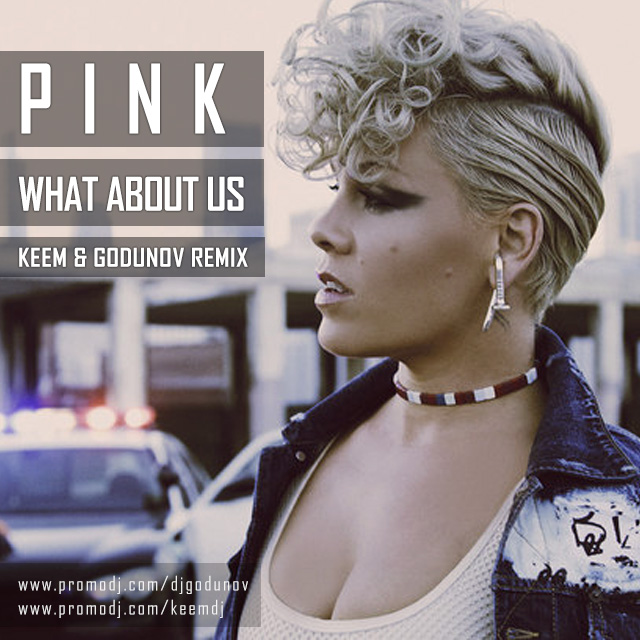 Pink - What ABout Us (KEEM & Godunov Remix) ()