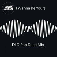 Arctic Monkeys  -  I Wanna Be Yours  (DiPap Deep Remix)