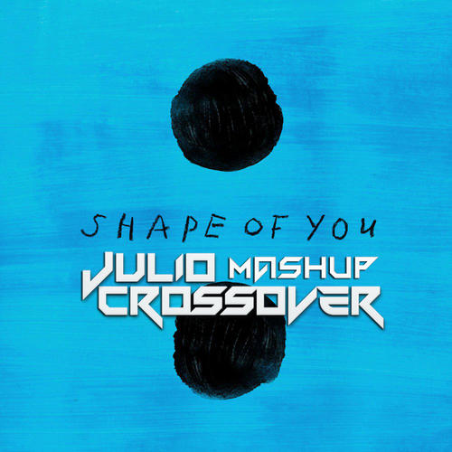Ed Sheeran - Shape Of You (Julio Crossover Mashup)