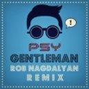 PSY - Gentleman  (Rob Nagdalyan Remix)