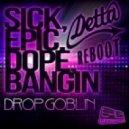 Drop Goblin - Sick, Epic, Dope, Bangin  (Detta Reboot)