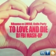 Rihanna vs LMFAO, Knife Party - To Love and Die  (DJ FBI Mash-Up)