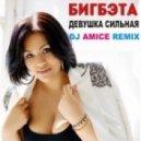Биг Бэта  - Девушка Сильная (Dj Amice Remix)