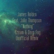James Holden feat. Julie Thompson - Nothing  (Cream & Deep Fog Unofficial 2014 Remix)