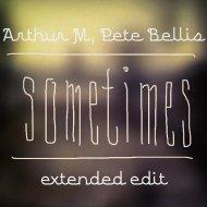 Arthur M, Pete Bellis  - Sometimes (Extended Edit)