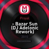 Proyal - Bazar Sun (DJ Adelonic Rework)