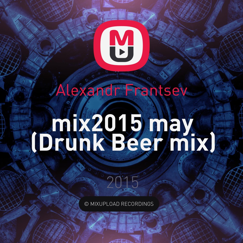 Alexandr Frantsev - mix2015 may  (Drunk Beer mix)