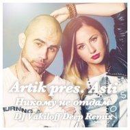 Artik pres. Asti - Никому не Отдам  (DJ Vakiloff Deep Remix)