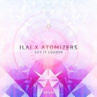 Ilai, Atomizers - Say It Louder (Original Mix)