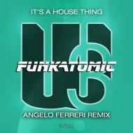 Funkatomic - It\'s A House Thing (Angelo Ferreri Remix)