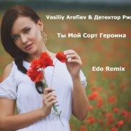 Vasiliy Arefiev & Детектор Ржи - Ты Мой Сорт Героина (Edo Remix) (Original Mix)