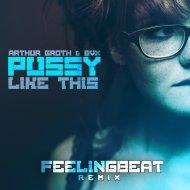 Arthur Groth  &  BVX  - Pussy Like This (FeelingBeat Remix)