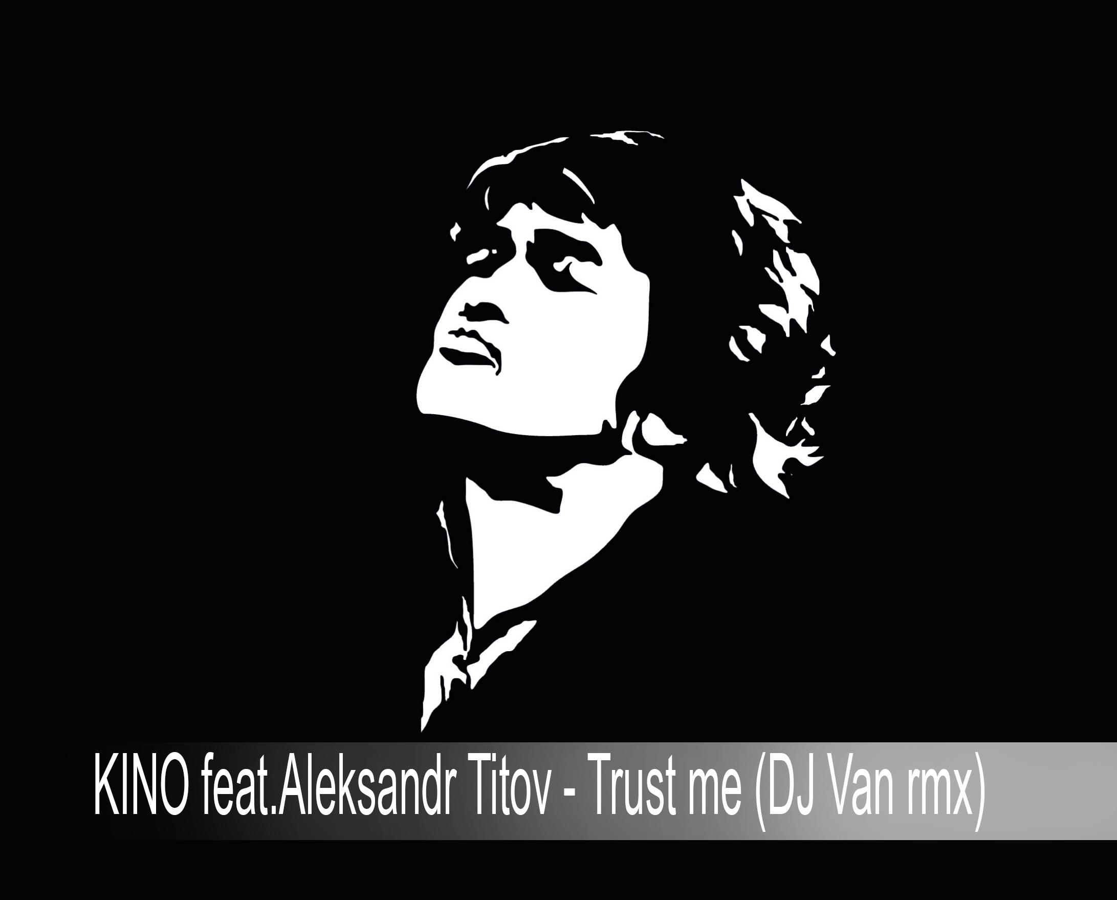 KINO feat.Aleksandr Titov - Trust me  (DJ Van rmx)
