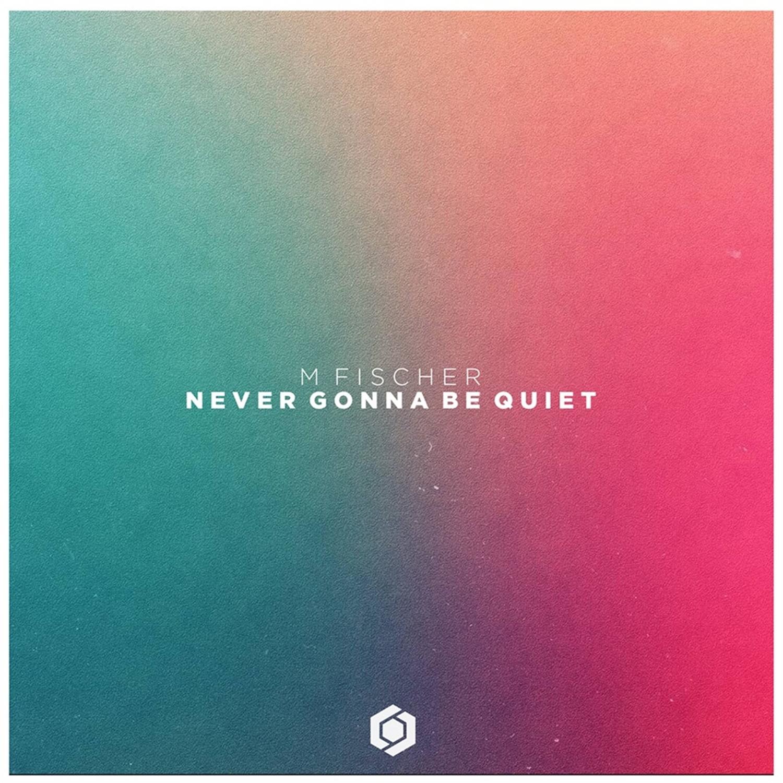 M. Fischer - Never Gonna Be Quiet (Original Mix)