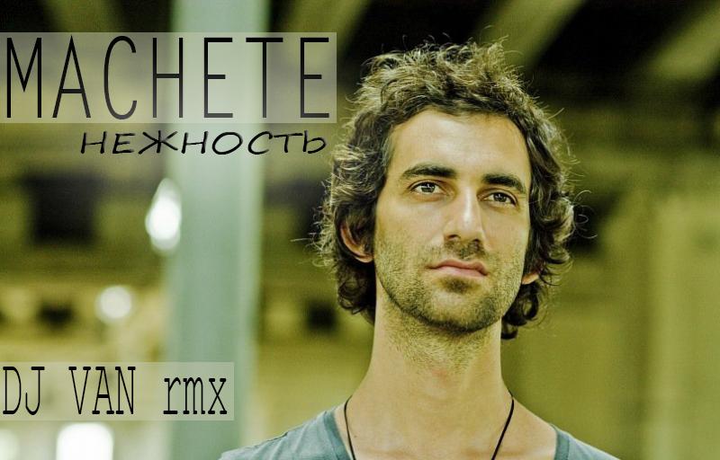 Machete - Нежность (DJ Van rmx)