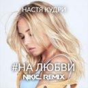 Настя Кудри  - #Налюбви  (Nikic Remix)