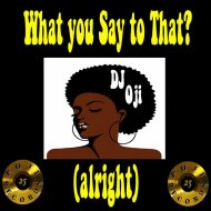 DJ Oji aka Original Man - What You Say To That? (DJ Oji\'s Everything Alright Mix)