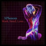 XPhenom - Want, Need, Love... (Original Mix)
