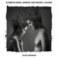 Alternative Kasual & Toporcov & Deep Motion & Lisa Rosa - Já Sei Namorar (feat. Lisa Rosa) (Original Mix)