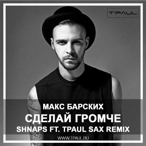 Макс Барских  - Сделай Громче  (Shnaps ft.TPaul Sax Rmx)