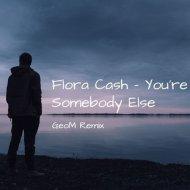 Flora Cash  - You\'re Somebody Else  (GeoM Remix)