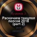 Dj SAVAGE ;) - Раскачаем танцпол попсой 2018 (part 2) (Electro-House Remixes)