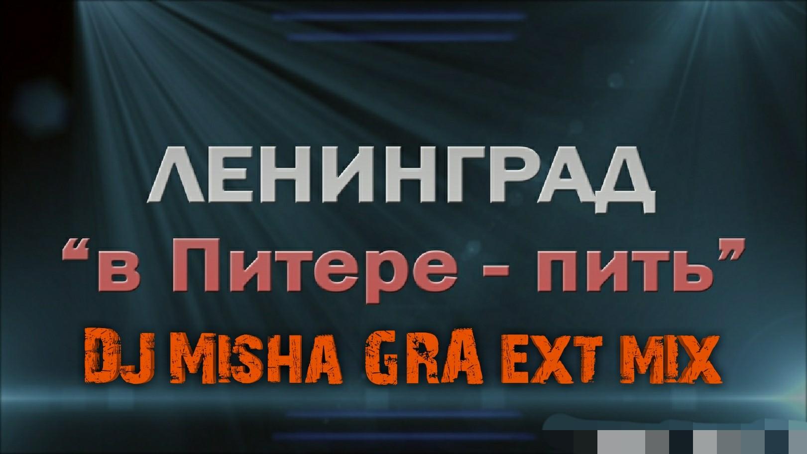Ленинград  - в Питере пить  (DJ Misha GRA ext mix)