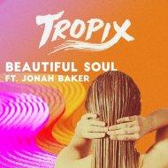 Tropix  feat. Jonah Baker - Beautiful Soul  (Original Mix)