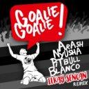 Arash feat. Pitbull - Goalie Goalie (Ilkay Sencan Remix)