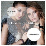 Sasha Primitive - Love Is Difficult (Radio Edit)