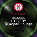 НЕАНГЕЛЫ  -  Знаешь (DJ JEDY (Джедай) lounge remix) ((DJ JEDY (Джедай) lounge remix))