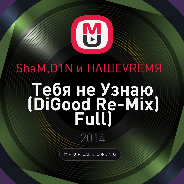ShaM,D1N и НАШЕVREMЯ   - Тебя не Узнаю (DiGood Remix Full) (DiGood Re-Mix Full)