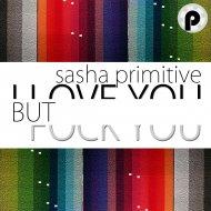 Sasha Primitive - I Love You But Fuck You (Original Mix)