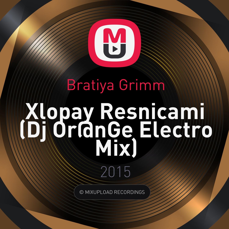 Bratiya Grimm - Xlopay Resnicami  (Dj Or@nGe Electro Mix)