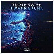 Triple Noize - I Wanna Funk (Original Mix)