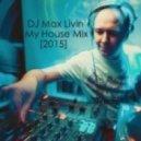 DJ Max Livin - My House Mix [2015] ()
