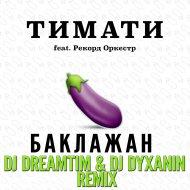 Тимати feat. Рекорд Оркестр - Баклажан (DJ DreamTim & DJ Dyxanin Official Remix) (DJ DreamTim & DJ Dyxanin Official Remix)