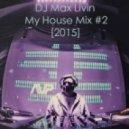 DJ Max Livin - My House Mix #2 [2015] ()
