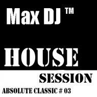 Max DJ - House Session - Absolute Classic # 03. (DJ Set)