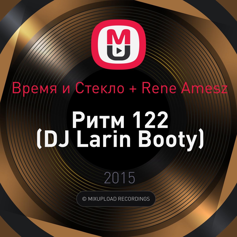 Время и Стекло + Rene Amesz - Ритм 122 (DJ Larin Booty)