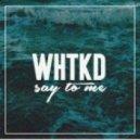 WHTKD - Say To Me (Original Mix)
