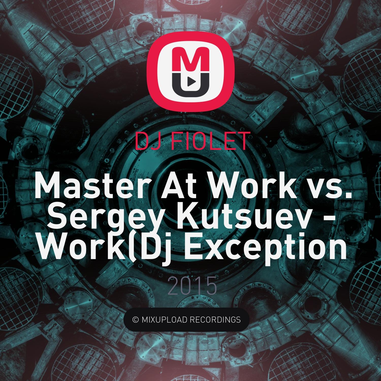 Master At Work vs. Sergey Kutsuev - Work (Dj Exception & Dj Fiolet Mash Up) (Mash Up)