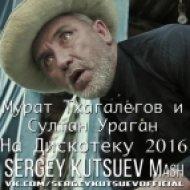 Мурат Тхагалегов и Султан Ураган vs. Kolya Funk & Eddie G - На Дискотеку 2016 (Sergey Kutsuev Mash)