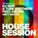 Tune Brothers, DJ Sign, AM2PM - Ain\'t Waitin\' (Who Knows Remix)