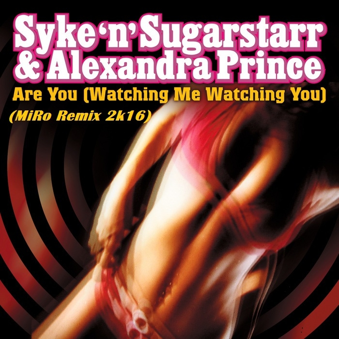 Syke \'N\' Sugarstarr feat. Alexandra Prince - Are You (Watching Me Watching You) (MiRo Remix)